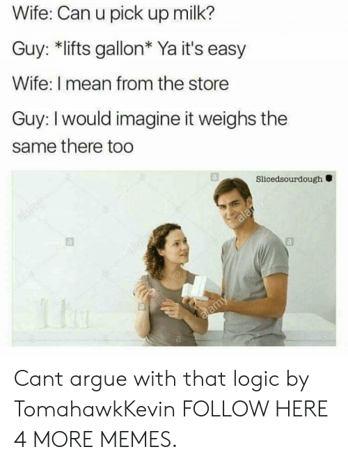 Lifts: Wife: Can u pick up milk?  Guy: *lifts gallon* Ya it's easy  Wife: I mean from the store  Guy: I would imagine it weighs the  same there too  Slicedsourdough Cant argue with that logic by TomahawkKevin FOLLOW HERE 4 MORE MEMES.