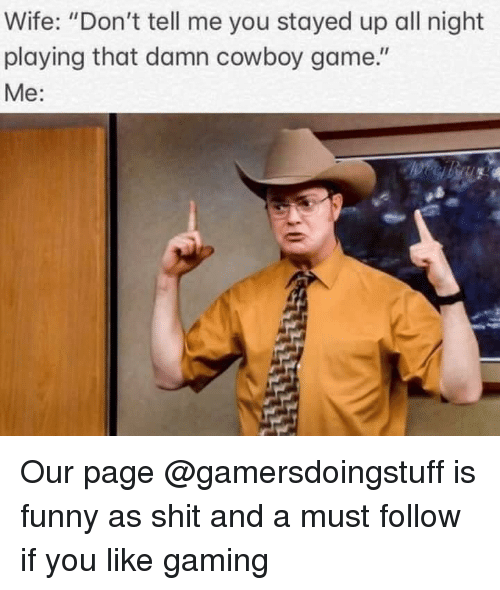 "Funny, Shit, and Game: Wife: ""Don't tell me you stayed up all night  playing that damn cowboy game.""  Me: Our page @gamersdoingstuff is funny as shit and a must follow if you like gaming"