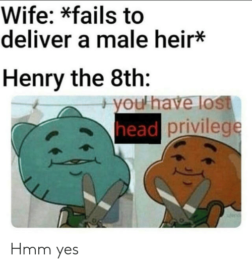 Head, Lost, and History: Wife: *fails to  deliver a male heir*  Henry the 8th:  + you have lost  head privilege  end Hmm yes