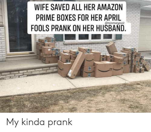 April Fools: WIFE SAVED ALL HER AMAZON  PRIME BOXES FOR HER APRIL  FOOLS PRANK ON HER HUSBAND. My kinda prank