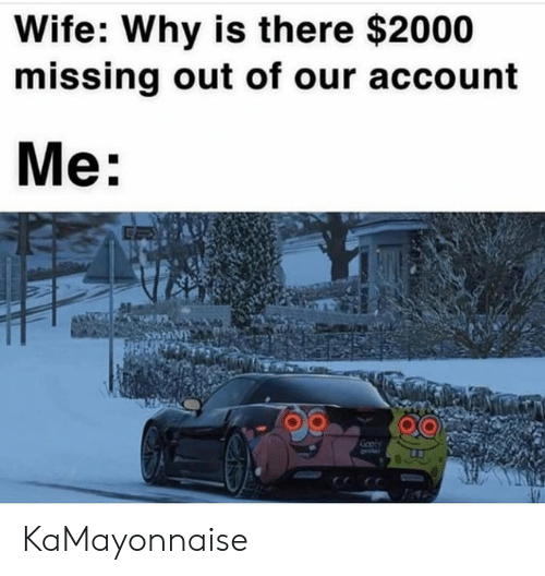 SpongeBob, Wife, and Account: Wife: Why is there $2000  missing out of our account  Me:  Gooly KaMayonnaise