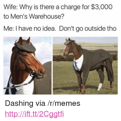"""Memes, Http, and Wife: Wife: Why is there a charge for $3,000  to Men's Warehouse?  Me: I have no idea. Don't go outside tho <p>Dashing via /r/memes <a href=""""http://ift.tt/2Cggtfi"""">http://ift.tt/2Cggtfi</a></p>"""