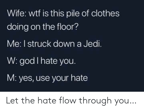 Jedi: Wife: wtf is this pile of clothes  doing on the floor?  Me: I struck down a Jedi.  W: god I hate you.  M: yes, use your hate Let the hate flow through you…