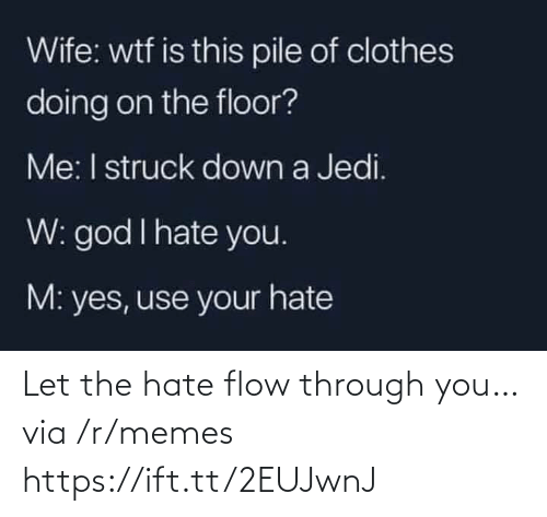 i hate: Wife: wtf is this pile of clothes  doing on the floor?  Me: I struck down a Jedi.  W: god I hate you.  M: yes, use your hate Let the hate flow through you… via /r/memes https://ift.tt/2EUJwnJ
