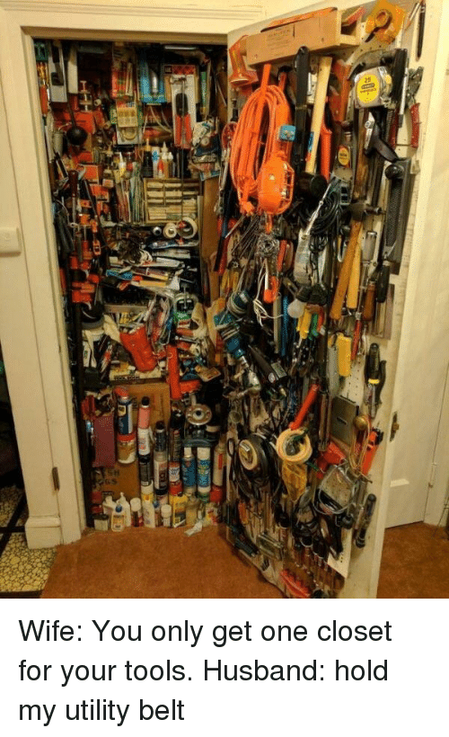 utility: Wife: You only get one closet for your tools. Husband: hold my utility belt
