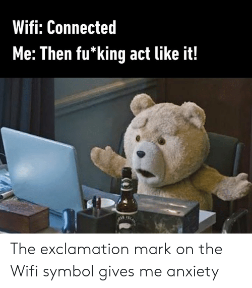 Dank, Anxiety, and Connected: Wifi: Connected  Me: Then fu*king act like it! The exclamation mark on the Wifi symbol gives me anxiety