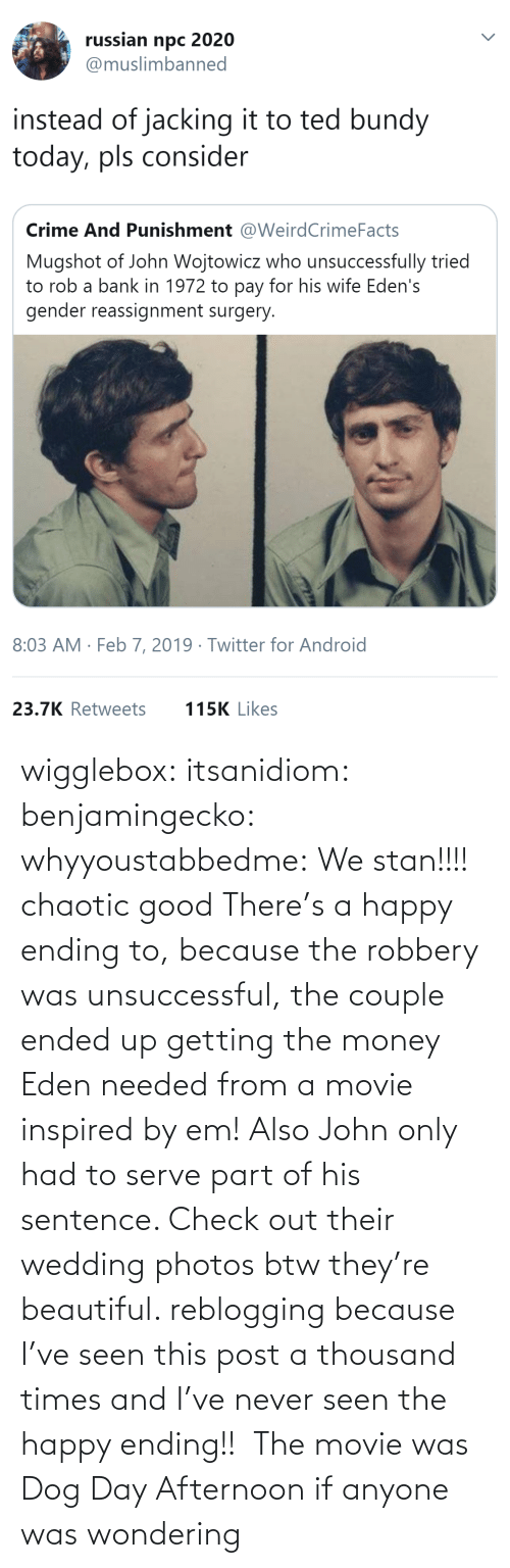 A Happy Ending: wigglebox:  itsanidiom:  benjamingecko:  whyyoustabbedme:   We stan!!!!    chaotic good    There's a happy ending to, because the robbery was unsuccessful, the couple ended up getting the money Eden needed from a movie inspired by em! Also John only had to serve part of his sentence.  Check out their wedding photos btw they're beautiful.   reblogging because I've seen this post a thousand times and I've never seen the happy ending!!   The movie was Dog Day Afternoon if anyone was wondering
