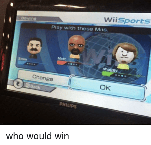 Bowling, Change, and Stalin: Wiisports  Bowling  Play with these Miis.  Matt  Stalin  shagB  Change  OK  PHILIPS who would win