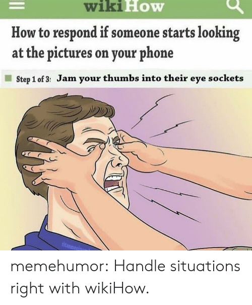 sockets: wiki  How  How to respond if someone starts looking  at the pictures on your phone  Step 1 of 3: Jam your thumbs into their eye sockets memehumor:  Handle situations right with wikiHow.