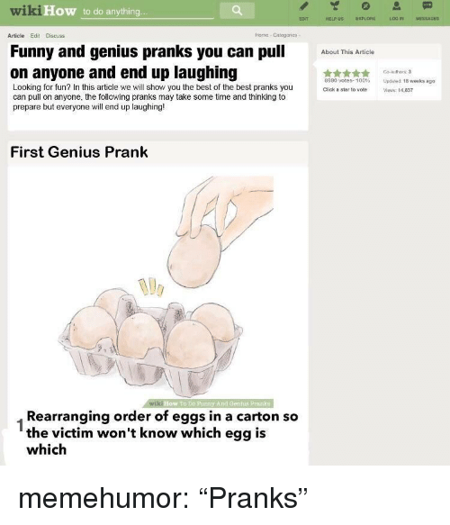 """Anaconda, Click, and Funny: wiki  How to do anything  ECNT  HELPUS EXPLORE  LOG IN  MESSAGES  Article Edit Discuss  Horne Categories  Funny and genius pranks you can pu  on anyone and end up laughing  btThis Article  Go authors:3  8990 votes. 100% Updeed 1Bweeks ago  Click a sta to vote Views 14,837  Looking for fun? In this article we will show you the best of the best pranks you  can pull on anyone, the following pranks may take some time and thinking to  prepare but everyone will end up laughing!  First Genius Prank  wiki  How To DD Funty And Gentis Prank  Rearranging order of eggs in a carton so  the victim won't know which egg is  which  1 memehumor:  """"Pranks"""""""