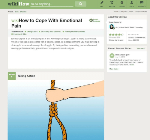 "cope: wiki  How to do anything  EXPLORE  LOG IN  MESSAGES  EDIT  HELP US  Home Categories Health Emotional Health  Article Edit Discuss  About this wikiHow  wikiHow to Cope with Emotional  Expert Review By  Pain  M.A, Clinical Mental Health Counseling  Three Methods: ■ Taking Action  Excavating Your Emotions ■ Seeking Professional Help  Community Q&A  203 votes-85%  Updated: 35 weeks ago  Emotional pain is an inevitable part of life. Knowing that doesn't seem to make it any easier  Click a star to vote  Views: 821,138  Whether the pain is associated with a trauma, a loss, or a disappointment, you must develop a  strategy to lessen and manage the struggle. By taking action, excavating your emotions and  seeking professional help, you will learn to cope with emotional pain.  Reader Success Stories  Share yours!  Hilda Oluchi Igwe  Aug 18, 2016  HI  ""It really helped, at least I tried some of  these things when I felt really bad. I was so  discouraged and didn't. more  More stories  Method  Taking Action"