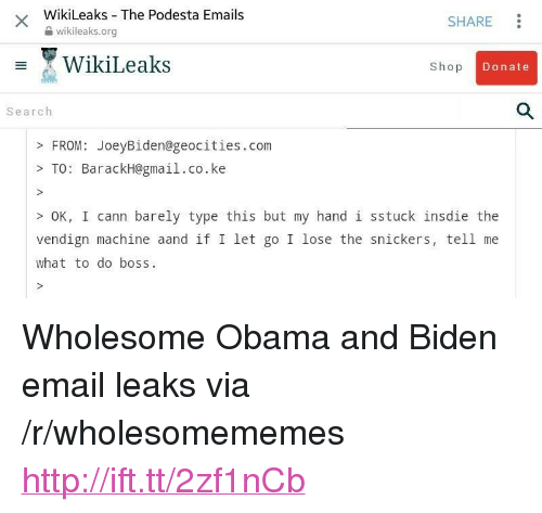 """Obama And Biden: WikiLeaks The Podesta Emails  2 wikileaks.org  SHARE  WikiLeaks  Shop  Donate  Search  FROM: JoeyBiden@geocities.com  >TO: BarackH@gmail.co.ke  OK, I cann barely type this but my hand 1 sstuck insdie the  vendign machine aand if I let go I lose the snickers, tell me  what to do boss <p>Wholesome Obama and Biden email leaks via /r/wholesomememes <a href=""""http://ift.tt/2zf1nCb"""">http://ift.tt/2zf1nCb</a></p>"""
