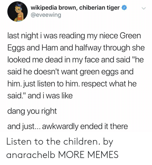 "awkwardly: wikipedia brown, chiberian tiger *v  @eveewing  last night i was reading my niece Green  Eggs and Ham and halfway through she  looked me dead in my face and said ""he  said he doesn't want green eggs and  him. just listen to him. respect what he  said."" and i was like  dang you right  and just... awkwardly ended it there Listen to the children. by anarachelb MORE MEMES"