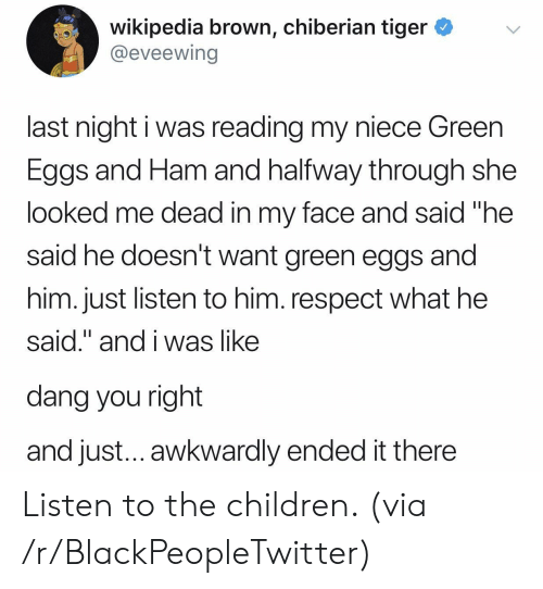 """Blackpeopletwitter, Children, and Respect: wikipedia brown, chiberian tiger *v  @eveewing  last night i was reading my niece Green  Eggs and Ham and halfway through she  looked me dead in my face and said """"he  said he doesn't want green eggs and  him. just listen to him. respect what he  said."""" and i was like  dang you right  and just... awkwardly ended it there Listen to the children. (via /r/BlackPeopleTwitter)"""