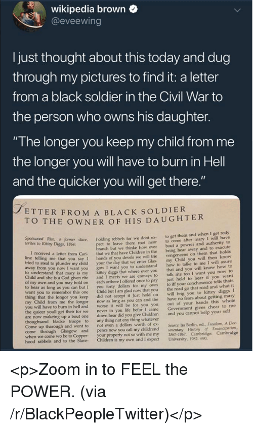 "Blackpeopletwitter, Children, and God: wikipedia brown  @eveewing  I just thought about this today and dug  through my pictures to find it: a letter  from a black soldier in the Civil War to  the person who owns his daughter.  ""The longer you keep my child from me  the longer you will have to burn in Hell  and the quicker you will get there  ETTER FROM A BLACK SOLDIER  O THE OWNER OF HIS DAUGHTER  Kitey Dice r såane. holding rebbels for we dont ex to get them and when I get redy  t to leave there root neor to come after mary I will have  anch but we thinke how ever bout a powrer and autherity to  letter from Cari that we that have Children in the bring hear away and to exacute  you say 1 hands of you devels we will trie  o steal to plunder my child your the day that we enter Glas  I want you to understand  diggs that where ever you  given rite and I meets we are enmays to  own and you may hold on each orthere I offered once to pay  to hear as long as you can but I you forty dollars for my own  want you to remembor this one Child but I am glad now that you  vengencens on them that holds  my Child you will then know  how to talke to me I will asure  that and you will know how to  talk rite too I want you now to  just hold to hear if you want  to iff your conchosence tells thats  the road go that road and what it  to understand that mary is my  Child and she is a God  longor you keep did not accept it Just hold on will brig you to kittey diggs I  from me the longor now as long as you can and the have no fears about getting mary  out of your hands this whole  Govenment gives chear to me  worse it will be for you you  I came  to burn in hell and  the quicer youll get their for we  never in you life befor  are now makeing up a bout one down hear did you give Children and you cannot help your self  Come up tharough and wont to  not even a dollars worth of ex  Source: Ira Berlin, ed., Freedom, A Doc  when we come wo be to Coppe  hood rabbels  your property not so with me my 1861-1867. Cambridge: Cambridge  and to the Slave Children is my own and I expect University, 1982. 690 <p>Zoom in to FEEL the POWER. (via /r/BlackPeopleTwitter)</p>"