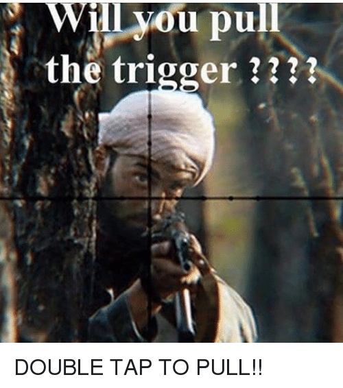 Triggering: Wil vou pull  the trigger ? DOUBLE TAP TO PULL!!