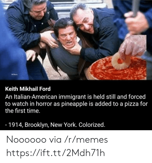 Memes, New York, and Pizza: Wilbury  Keith Mikhail Ford  An Italian-American immigrant is held still and forced  to watch in horror as pineapple is added to a pizza for  the first time.  -1914, Brooklyn, New York. Colorized. Noooooo via /r/memes https://ift.tt/2Mdh71h