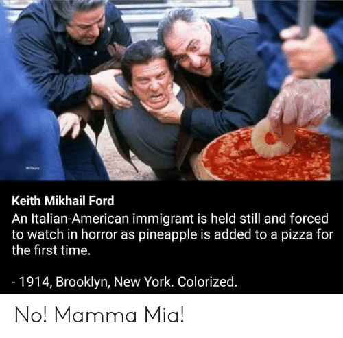 New York, Pizza, and Reddit: Wilbury  Keith Mikhail Ford  An Italian-American immigrant is held still and forced  to watch in horror as pineapple is added to a pizza for  the first time.  -1914, Brooklyn, New York. Colorized. No! Mamma Mia!