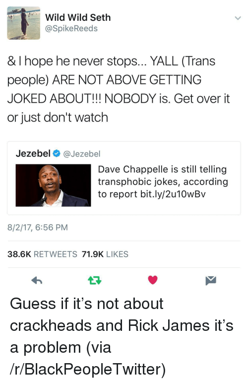 Dave Chappelle: Wild Wild Seth  @SpikeReeds  & I hope he never stops... YALL (Trans  people) ARE NOT ABOVE GETTING  JOKED ABOUT!!! NOBODY is. Get over it  or just don't watch  Jezebel @Jezebel  Dave Chappelle is still tellingg  transphobic jokes, according  to report bit.ly/2u10wBv  8/2/17, 6:56 PM  38.6K RETWEETS 71.9K LIKES <p>Guess if it&rsquo;s not about crackheads and Rick James it&rsquo;s a problem (via /r/BlackPeopleTwitter)</p>