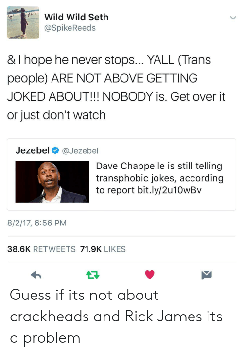 Dave Chappelle: Wild Wild Seth  @SpikeReeds  & I hope he never stops... YALL (Trans  people) ARE NOT ABOVE GETTING  JOKED ABOUT!!! NOBODY is. Get over it  or just don't watch  Jezebel @Jezebel  Dave Chappelle is still tellingg  transphobic jokes, according  to report bit.ly/2u10wBv  8/2/17, 6:56 PM  38.6K RETWEETS 71.9K LIKES Guess if its not about crackheads and Rick James its a problem