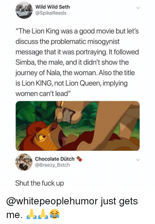 """Journey, Memes, and Queen: Wild Wild Seth  @SpikeReeds  """"The Lion King was a good movie but let's  discuss the problematic misogynist  message that it was portraying. It followed  Simba, the male, and it didn't show thee  journey of Nala, the woman. Also the title  is Lion KING, not Lion Queen, implying  women can't lead""""  Chocolate Dütch  @Breezy_Bxtch  Shut the fuck up @whitepeoplehumor just gets me. 🙏🙏😂"""