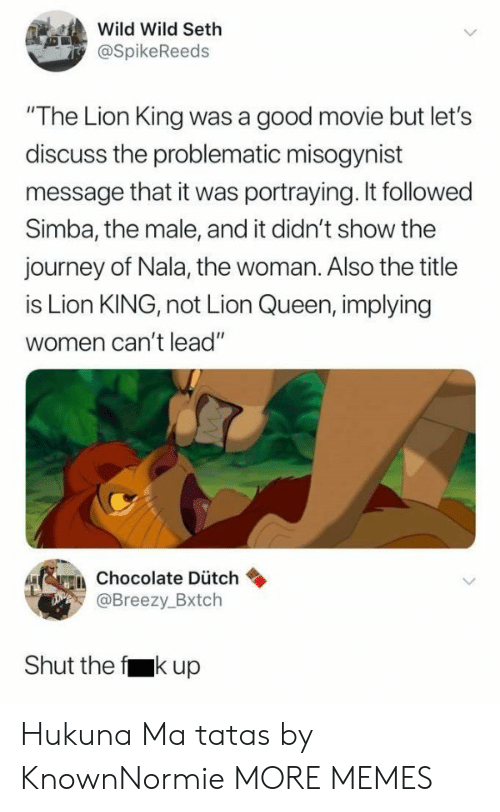 "Dank, Journey, and Memes: Wild Wild Seth  @SpikeReeds  ""The Lion King was a good movie but let's  discuss the problematic misogynist  message that it was portraying. It followed  Simba, the male, and it didn't show the  journey of Nala, the woman. Also the title  is Lion KING, not Lion Queen, implying  women can't lead""  erein chocolate Dütch  Breezy.Bxtch  Shut the f kup Hukuna Ma tatas by KnownNormie MORE MEMES"