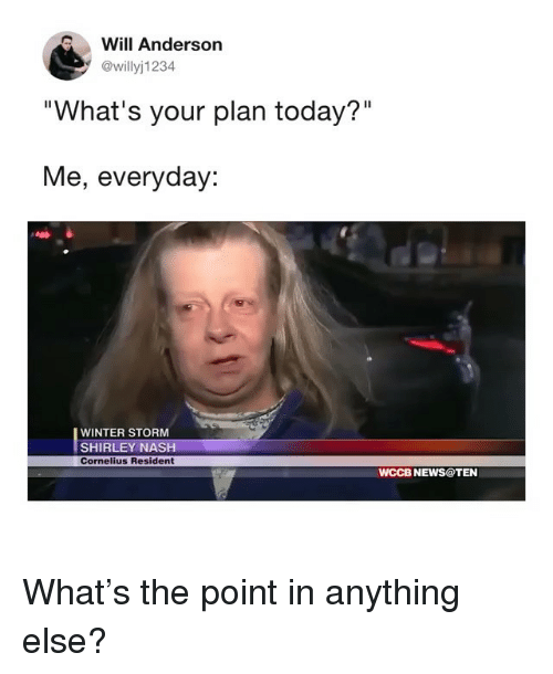 """shirley: Will Anderson  @willyj1234  """"What's your plan today?""""  Me, everyday:  WINTER STORM  SHIRLEY NASH  Cornelius Resident  WCCB NEWS@TEN What's the point in anything else?"""