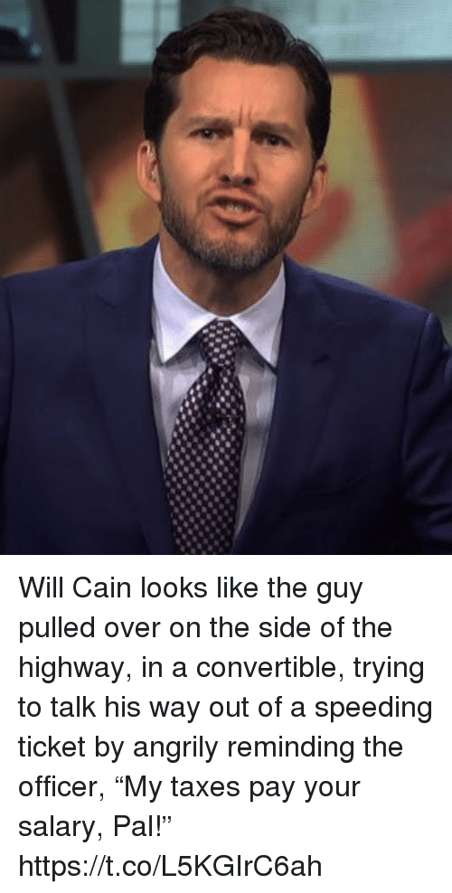 "Sports, Taxes, and Will Cain: Will Cain looks like the guy pulled over on the side of the highway, in a convertible, trying to talk his way out of a speeding ticket by angrily reminding the officer, ""My taxes pay your salary, Pal!"" https://t.co/L5KGIrC6ah"