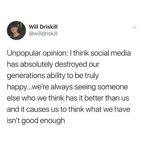 Funny, Social Media, and Tumblr: Will Driskill  @willdriskill  Unpopular opinion: I think social media  has absolutely destroyed our  generations ability to be truly  happy...we're always seeing someone  else who we think has it better than us  and it causes us to think what we have  isn't good enough
