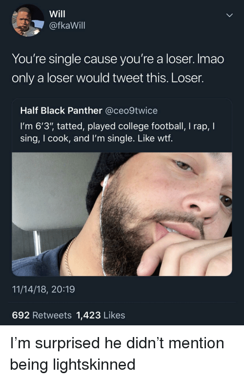 "College football: Will  @fkaWill  You're single cause you're a loser. Imao  only a loser would tweet this. Loser.  Half Black Panther @ceo9twice  I'm 6'3"" tatted, played college football, I rap, I  sing, I cook, and l'm single. Like wtf  11/14/18, 20:19  692 Retweets 1,423 Likes I'm surprised he didn't mention being lightskinned"