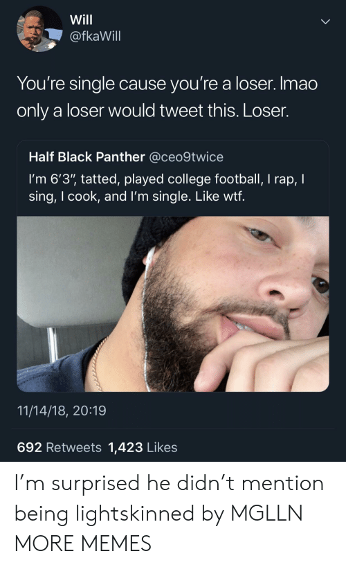 "College football: Will  @fkaWill  You're single cause you're a loser. Imao  only a loser would tweet this. Loser.  Half Black Panther @ceo9twice  I'm 6'3"" tatted, played college football, I rap, I  sing, I cook, and l'm single. Like wtf  11/14/18, 20:19  692 Retweets 1,423 Likes I'm surprised he didn't mention being lightskinned by MGLLN MORE MEMES"