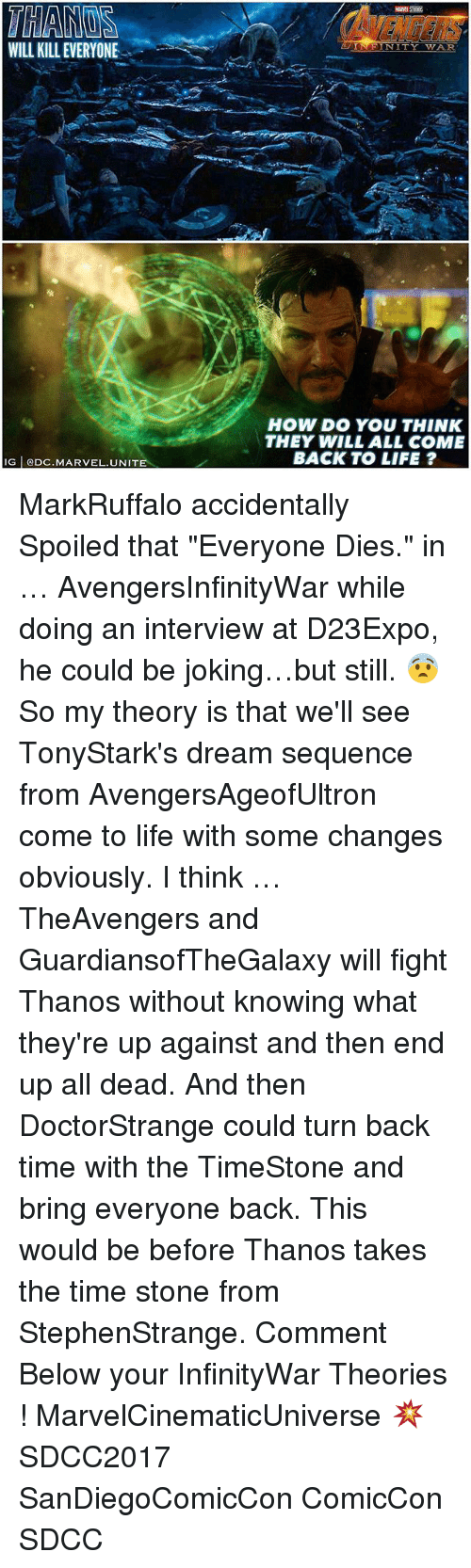"""Life, Memes, and Marvel: WILL KILL EVERYONE  N I  HOW DO YOU THINK  THEY WILL ALL COME  BACK TO LIFE ?  G ODC.MARVEL.UNITE MarkRuffalo accidentally Spoiled that """"Everyone Dies."""" in … AvengersInfinityWar while doing an interview at D23Expo, he could be joking…but still. 😨 So my theory is that we'll see TonyStark's dream sequence from AvengersAgeofUltron come to life with some changes obviously. I think … TheAvengers and GuardiansofTheGalaxy will fight Thanos without knowing what they're up against and then end up all dead. And then DoctorStrange could turn back time with the TimeStone and bring everyone back. This would be before Thanos takes the time stone from StephenStrange. Comment Below your InfinityWar Theories ! MarvelCinematicUniverse 💥 SDCC2017 SanDiegoComicCon ComicCon SDCC"""