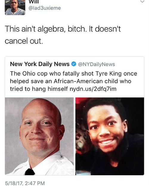 Nydailynews: Will  @lad3uxieme  This ain't algebra, bitch. It doesn't  cancel out.  New York Daily News  @NYDailyNews  Ohio cop who Tyre King once  helped save an African-American child who  tried to hang himself nydn.us/2dfq7im  5/18/17, 2:47 PM