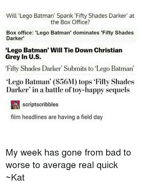 """Averagers: Will Lego Batman' Spank Fifty Shades Darker at  the Box Office?  Box office: 'Lego Batman' dominates 'Fifty Shades  Darker'  Lego Batman' Will Tie Down Christian  Grey in U.S.  Fifty Shades Darker Submits to """"Lego Batman'  Lego Batman' (S50M) tops Fifty Shades  Darker in a battle of toy-happy sequels  A scriptscribbles  film headlines are having a field day My week has gone from bad to worse to average real quick ~Kat"""