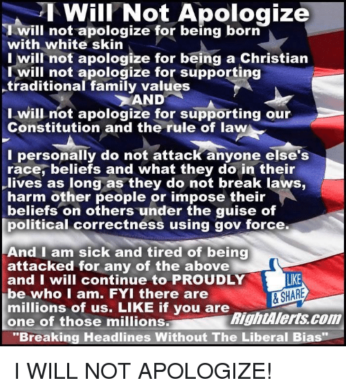 """white skin: Will Not Apologize  will not apologize for being born  with white skin  I will not apologize for being a Christian  I will not apologize for supporting  -traditional family values  AND  I will not apologize for supporting our  Constitution and the rule of law  I personally do not attack anyone else's  race, beliefs and what they do in their  lives as long as they do not break laws,  harm other people or impose their  beliefs on others under the guise of  political correctness using gov force.  And I am sick and tired of being  attacked for any of the above  and I will continue to PROUDLY  LIKE  & SHARE  be who I am. FYI there are  millions of us. LIKE if you are  RightAlerts com  one of those millions.  """"Breaking Headlines Without The Liberal Bias I WILL NOT APOLOGIZE!"""