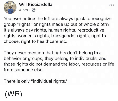 """Mentiones: Will Ricciardella  4 hrs  You ever notice the left are always quick to recognize  group """"rights"""" or rights made up out of whole cloth?  It's always gay rights, human rights, reproducitive  rights, women's rights, transgender rights, right to  choose, right to healthcare eto.  They never mention that rights don't belong to a  behavior or groups, they belong to individuals, and  those rights do not demand the labor, resources or life  from someone else  There is only """"individual rights. (WR)"""