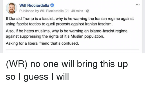 Confused, Donald Trump, and Memes: Will Ricciardella  Published by Will Ricciardella I?1 49 mins  If Donald Trump is a fascist, why is he warning the Iranian regime against  using fascist tactics to quell protests against Iranian fascism.  Also, if he hates muslims, why is he warning an Islamo-fascist regime  against suppressing the rights of it's Muslim population.  Asking for a liberal friend that's confused. (WR) no one will bring this up so I guess I will