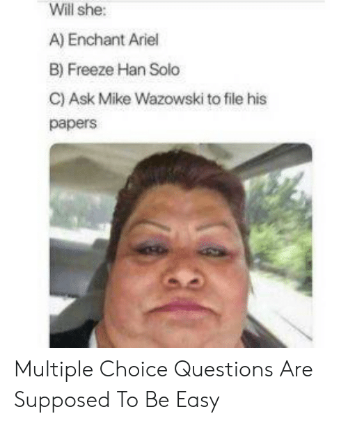 Ariel, Han Solo, and Ask: Will she:  A) Enchant Ariel  B) Freeze Han Solo  C) Ask Mike Wazowski to file his  papers Multiple Choice Questions Are Supposed To Be Easy