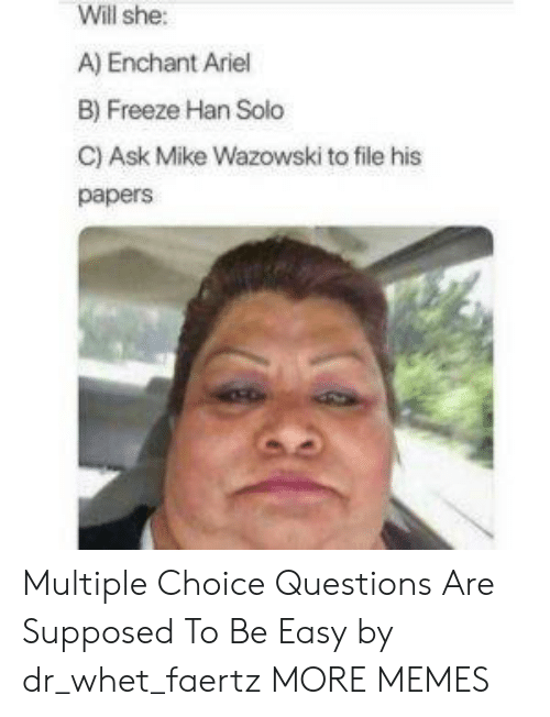 Ariel, Dank, and Han Solo: Will she:  A) Enchant Ariel  B) Freeze Han Solo  C) Ask Mike Wazowski to file his  papers Multiple Choice Questions Are Supposed To Be Easy by dr_whet_faertz MORE MEMES