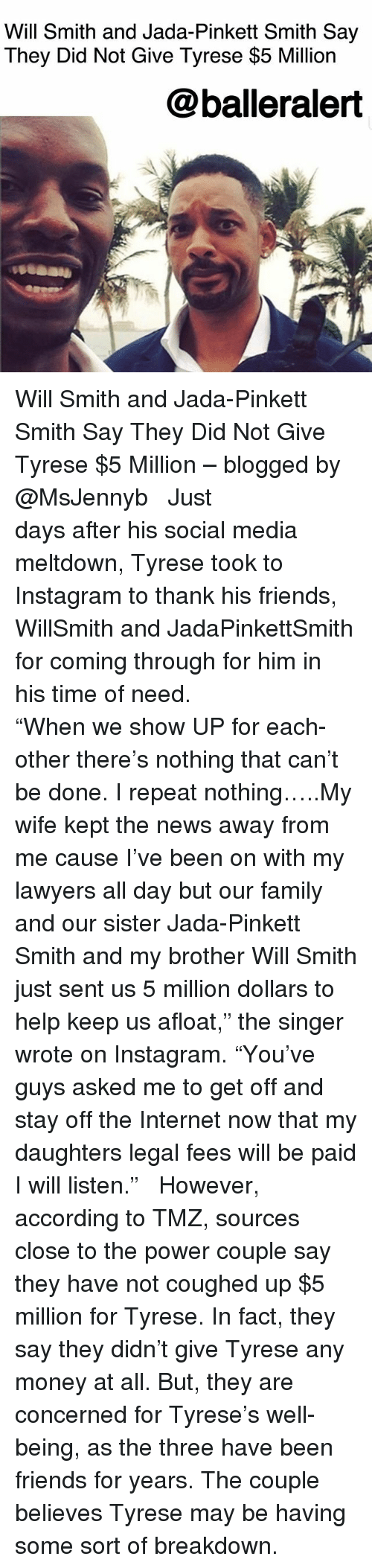 """coming-through: Will Smith and Jada-Pinkett Smith Say  They Did Not Give Tyrese $5 Million  @balleralert Will Smith and Jada-Pinkett Smith Say They Did Not Give Tyrese $5 Million – blogged by @MsJennyb ⠀⠀⠀⠀⠀⠀⠀ ⠀⠀⠀⠀⠀⠀⠀ Just days after his social media meltdown, Tyrese took to Instagram to thank his friends, WillSmith and JadaPinkettSmith for coming through for him in his time of need. ⠀⠀⠀⠀⠀⠀⠀⠀⠀⠀⠀⠀⠀⠀ ⠀⠀⠀⠀⠀⠀⠀ """"When we show UP for each-other there's nothing that can't be done. I repeat nothing…..My wife kept the news away from me cause I've been on with my lawyers all day but our family and our sister Jada-Pinkett Smith and my brother Will Smith just sent us 5 million dollars to help keep us afloat,"""" the singer wrote on Instagram. """"You've guys asked me to get off and stay off the Internet now that my daughters legal fees will be paid I will listen."""" ⠀⠀⠀⠀⠀⠀⠀ ⠀⠀⠀⠀⠀⠀⠀ However, according to TMZ, sources close to the power couple say they have not coughed up $5 million for Tyrese. In fact, they say they didn't give Tyrese any money at all. But, they are concerned for Tyrese's well-being, as the three have been friends for years. The couple believes Tyrese may be having some sort of breakdown."""