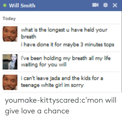 holding my breath: Will Smith  Today  what is the longest u have held your  breath  i have done it for maybe 3 minutes tops  ive been holding my breath all my life  aiting for you will  i can't leave jada and the kids for a  teenage white girl im sorry youmake-kittyscared:c'mon will give love a chance