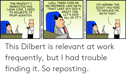 """Frequently: WILL THERE EVER BE  AN ENGINEER WHO SAYS,  """"THAT LAST GUY DID A  GREAT JOB  LET'S KEEP  ALL OF IT""""?  THE PROJECTI  INHERITED HAS  WEAK CODE. I NEED  TO REWRITE IT  FROM SCRATCH  IM HOPING THE  IDIOT YOU HIRE  TO REPLACE ME  SAYS THAT.  Dilbert.com  DilbertCartoonist@gmail.com This Dilbert is relevant at work frequently, but I had trouble finding it. So reposting."""