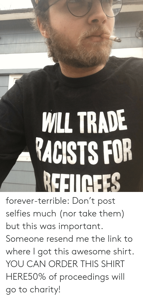 Tumblr, Blog, and Forever: WILL TRADE  RACISTS FOR  EFUCEES  0 forever-terrible: Don't post selfies much (nor take them) but this was important. Someone resend me the link to where I got this awesome shirt. YOU CAN ORDER THIS SHIRT HERE50% of proceedings will go to charity!