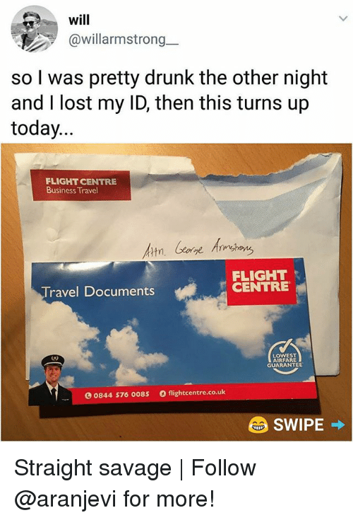Straight Savage: will  @willarmstrong  .-  so I was pretty drunk the other night  and I lost my ID, then this turns up  today...  FLIGHT CENTRE  Business Travel  FLIGHT  CENTRE  Travel Documents  LOWEST  AIRFARE  GUARANTEE  0844 576 0085  flightcentre.co.uk Straight savage | Follow @aranjevi for more!