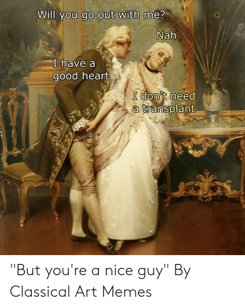 """nice guy: Will you go out with me?  Nah  I have a  good heart  I don't need  a transplant """"But you're a nice guy""""  By Classical Art Memes"""