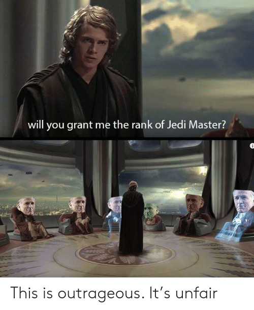 Outrageous: will you grant me the rank of Jedi Master? This is outrageous. It's unfair