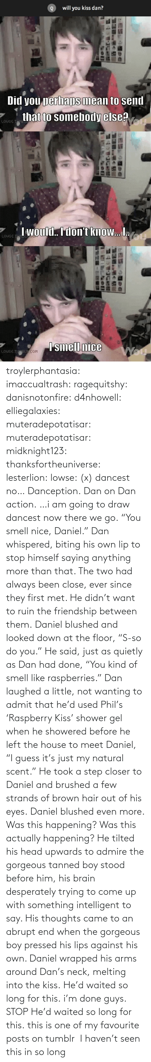 """Hair Out: will you kiss dan?   Did you perhaps mean to send  that to somebody else?  LOUSE T   I would. I don't know. I.  LOUSE T   Ismell nice  LOUSE TUWALE COM troylerphantasia:  imaccualtrash:  ragequitshy:  danisnotonfire:  d4nhowell:  elliegalaxies:  muteradepotatisar:  muteradepotatisar:  midknight123:  thanksfortheuniverse:  lesterlion:  lowse:  (x)  dancest  no… Danception.  Dan on Dan action.  …i am going to draw dancest now   there we go.  """"You smell nice, Daniel."""" Dan whispered, biting his own lip to stop himself saying anything more than that. The two had always been close, ever since they first met. He didn't want to ruin the friendship between them. Daniel blushed and looked down at the floor, """"S-so do you."""" He said, just as quietly as Dan had done, """"You kind of smell like raspberries."""" Dan laughed a little, not wanting to admit that he'd used Phil's 'Raspberry Kiss' shower gel when he showered before he left the house to meet Daniel, """"I guess it's just my natural scent."""" He took a step closer to Daniel and brushed a few strands of brown hair out of his eyes. Daniel blushed even more. Was this happening? Was this actually happening? He tilted his head upwards to admire the gorgeous tanned boy stood before him, his brain desperately trying to come up with something intelligent to say. His thoughts came to an abrupt end when the gorgeous boy pressed his lips against his own. Daniel wrapped his arms around Dan's neck, melting into the kiss. He'd waited so long for this.  i'm done  guys.  STOP  He'd waited so long for this.  this is one of my favourite posts on tumblr   I haven't seen this in so long"""