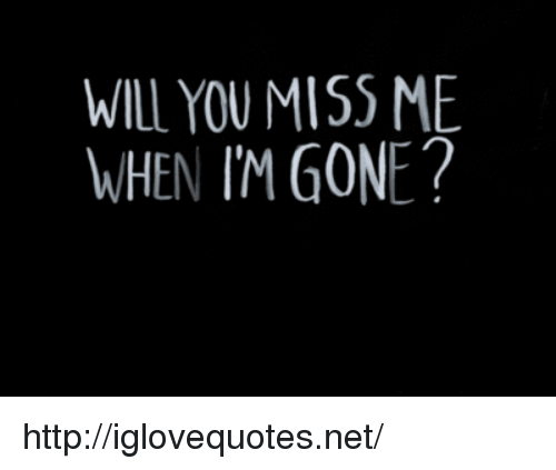 You Miss Me: WILL YOU MISS ME  WHEN IM GONE? http://iglovequotes.net/