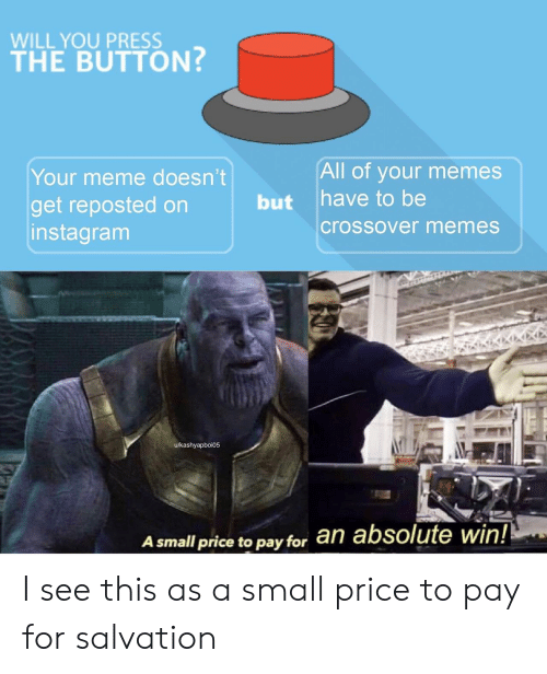 Your Memes: WILL YOU PRESS  THE BUTTON?  All of your memes  have to be  Your meme doesn't  but  get reposted on  instagram  crossover memes  u/kashyapboi05  an absolute win!  A small price to pay for I see this as a small price to pay for salvation