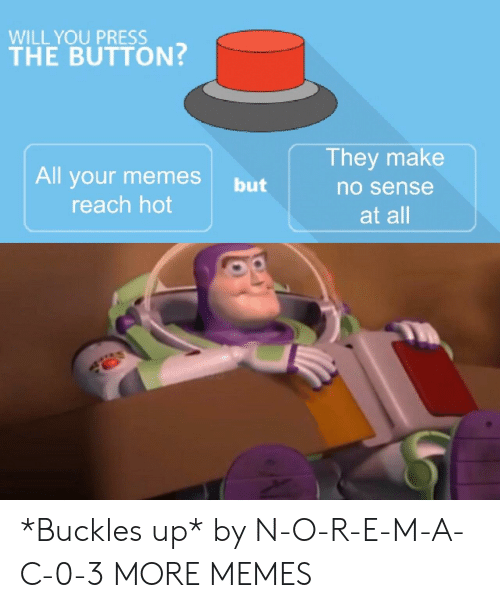 Your Memes: WILL YOU PRESS  THE BUTTON  They make  All your memes but  no sense  reach hot  at all *Buckles up* by N-O-R-E-M-A-C-0-3 MORE MEMES